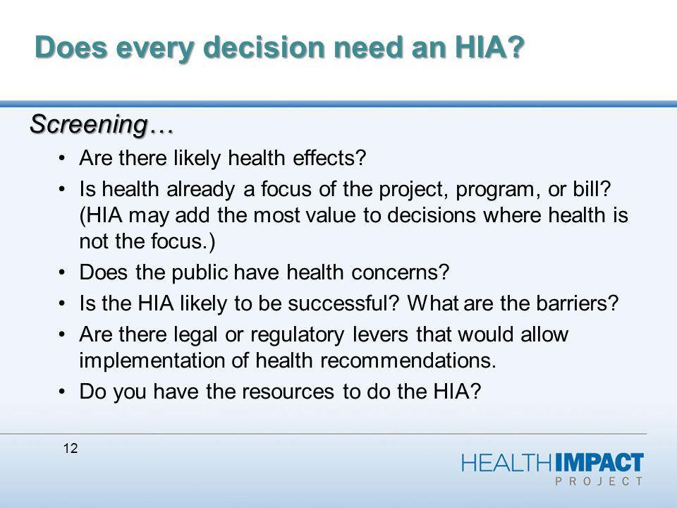 12 Does every decision need an HIA. Screening… Are there likely health effects.