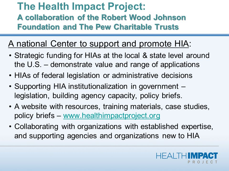 A collaboration of the Robert Wood Johnson Foundation and The Pew Charitable Trusts The Health Impact Project: A collaboration of the Robert Wood Johnson Foundation and The Pew Charitable Trusts A national Center to support and promote HIA: Strategic funding for HIAs at the local & state level around the U.S.