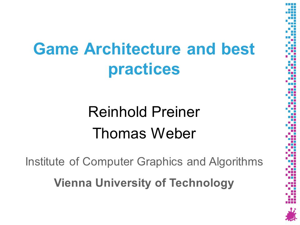 Game Architecture and best practices Reinhold Preiner Thomas Weber Institute of Computer Graphics and Algorithms Vienna University of Technology