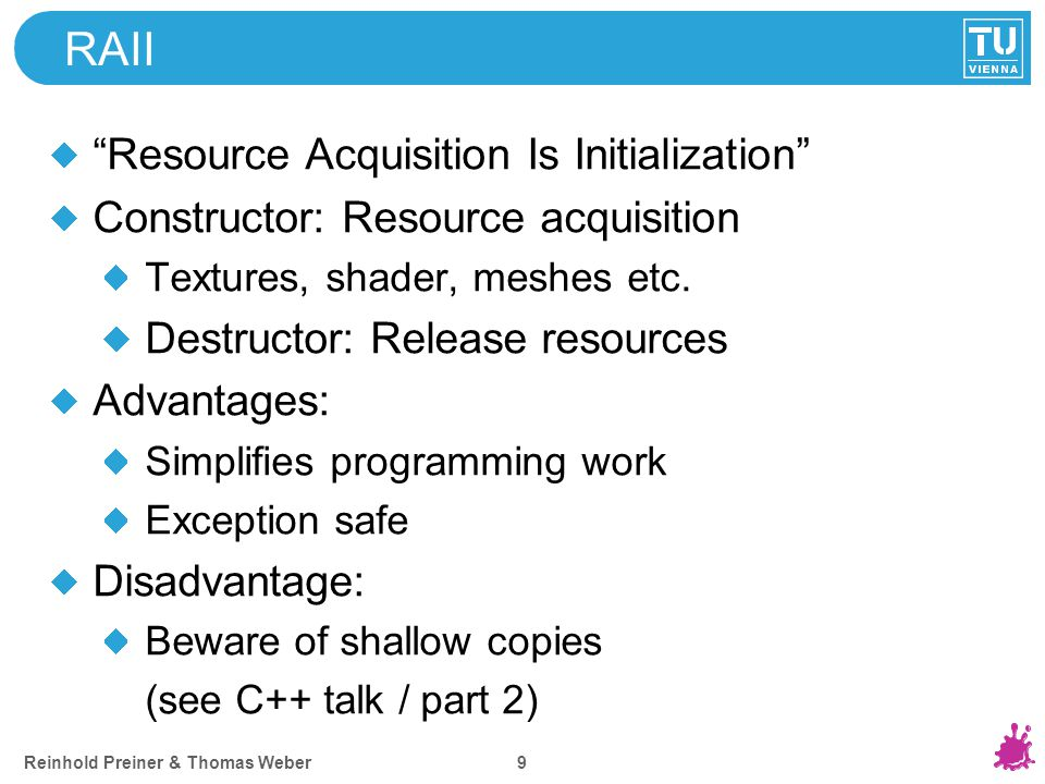 Reinhold Preiner & Thomas Weber 9 RAII Resource Acquisition Is Initialization Constructor: Resource acquisition Textures, shader, meshes etc.