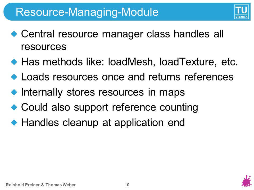Reinhold Preiner & Thomas Weber 10 Resource-Managing-Module Central resource manager class handles all resources Has methods like: loadMesh, loadTextu