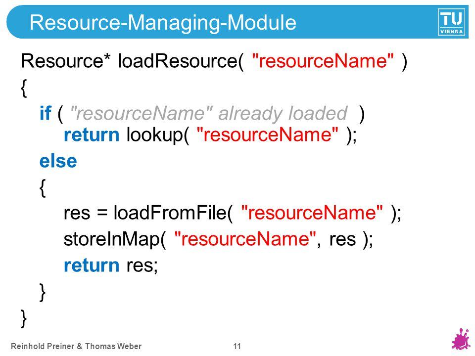 Reinhold Preiner & Thomas Weber 11 Resource-Managing-Module Resource* loadResource( resourceName ) { if ( resourceName already loaded ) return lookup( resourceName ); else { res = loadFromFile( resourceName ); storeInMap( resourceName , res ); return res; }