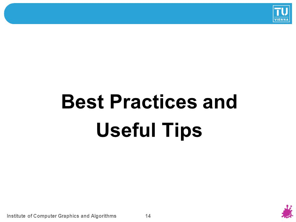 TOPICS FOR TODAY Best Practices and Useful Tips Institute of Computer Graphics and Algorithms 14