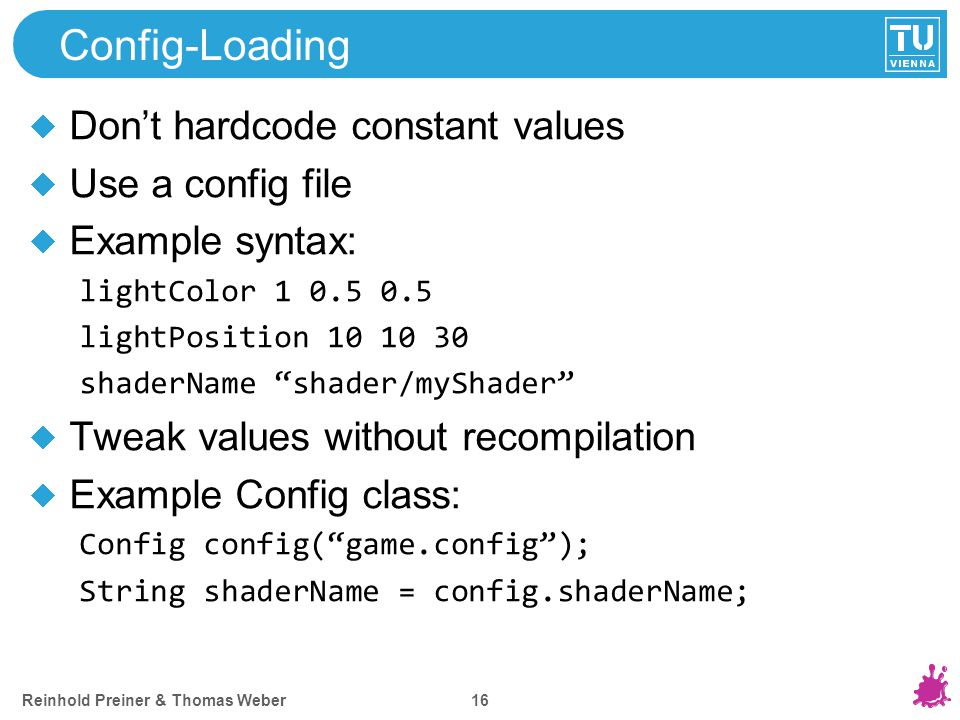 Reinhold Preiner & Thomas Weber 16 Config-Loading Don't hardcode constant values Use a config file Example syntax: lightColor 1 0.5 0.5 lightPosition