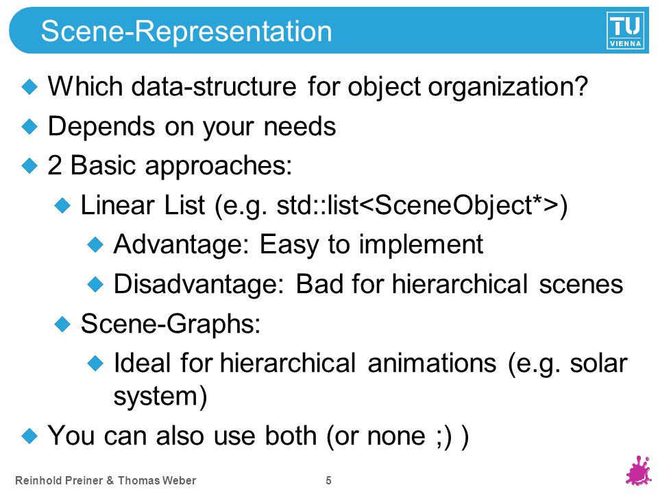 Reinhold Preiner & Thomas Weber 5 Scene-Representation Which data-structure for object organization? Depends on your needs 2 Basic approaches: Linear