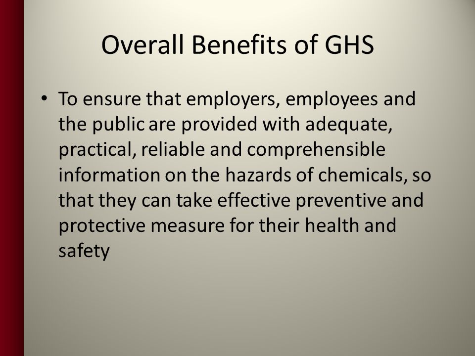 Overall Benefits of GHS To ensure that employers, employees and the public are provided with adequate, practical, reliable and comprehensible information on the hazards of chemicals, so that they can take effective preventive and protective measure for their health and safety