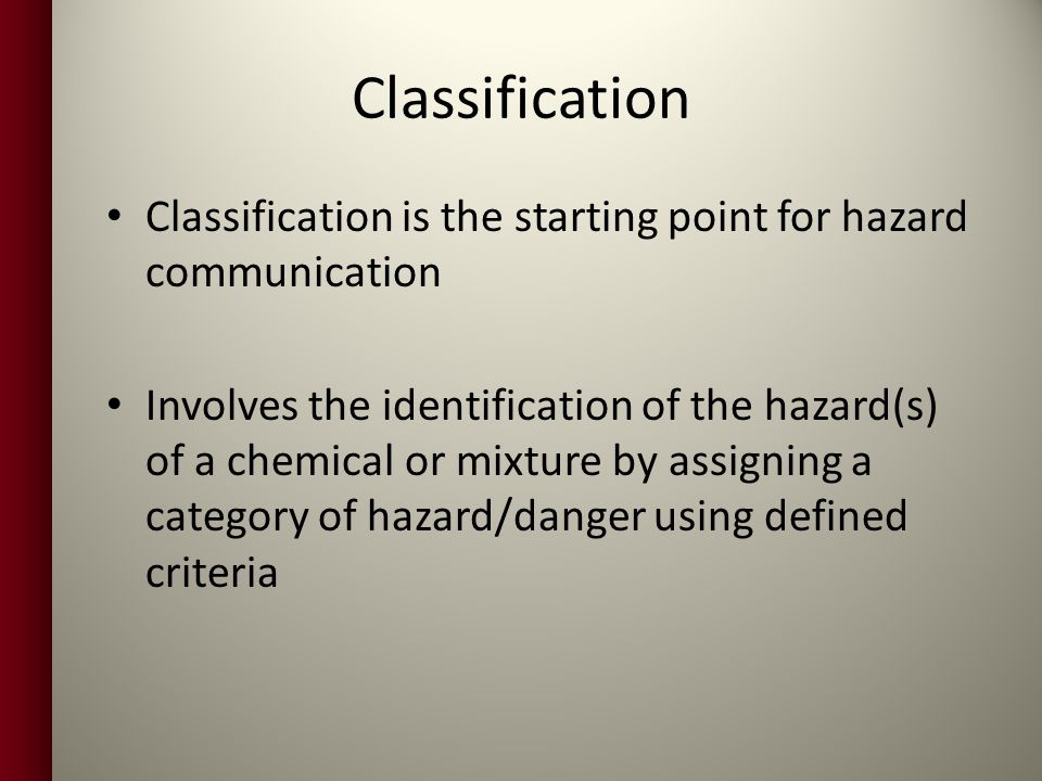 Classification Classification is the starting point for hazard communication Involves the identification of the hazard(s) of a chemical or mixture by assigning a category of hazard/danger using defined criteria