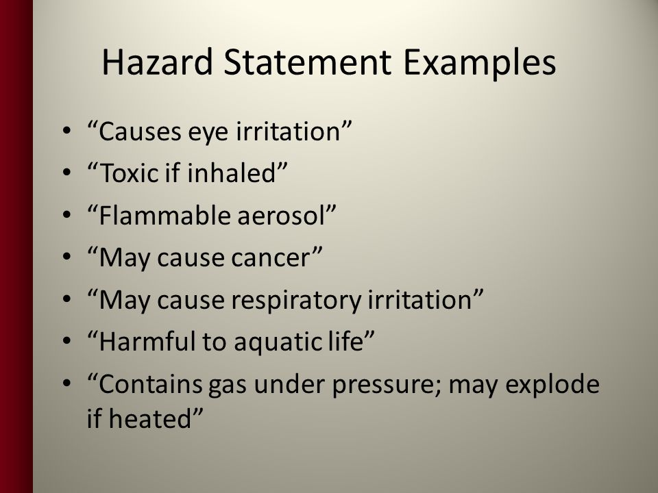 Hazard Statement Examples Causes eye irritation Toxic if inhaled Flammable aerosol May cause cancer May cause respiratory irritation Harmful to aquatic life Contains gas under pressure; may explode if heated