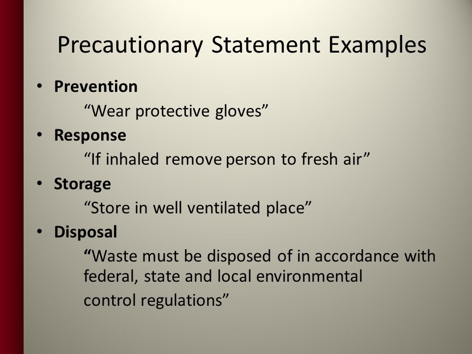 Precautionary Statement Examples Prevention Wear protective gloves Response If inhaled remove person to fresh air Storage Store in well ventilated place Disposal Waste must be disposed of in accordance with federal, state and local environmental control regulations