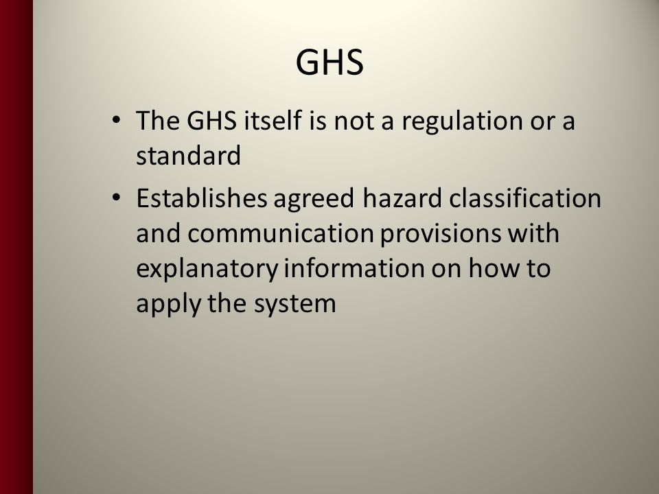 GHS The GHS itself is not a regulation or a standard Establishes agreed hazard classification and communication provisions with explanatory information on how to apply the system