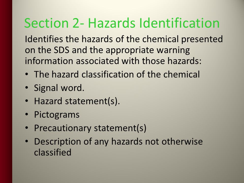 Section 2- Hazards Identification Identifies the hazards of the chemical presented on the SDS and the appropriate warning information associated with those hazards: The hazard classification of the chemical Signal word.