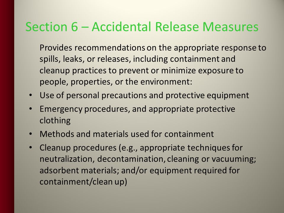 Section 6 – Accidental Release Measures Provides recommendations on the appropriate response to spills, leaks, or releases, including containment and cleanup practices to prevent or minimize exposure to people, properties, or the environment: Use of personal precautions and protective equipment Emergency procedures, and appropriate protective clothing Methods and materials used for containment Cleanup procedures (e.g., appropriate techniques for neutralization, decontamination, cleaning or vacuuming; adsorbent materials; and/or equipment required for containment/clean up)