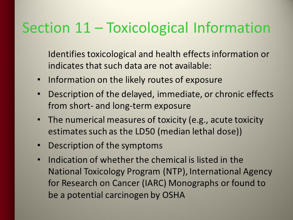 Section 11 – Toxicological Information Identifies toxicological and health effects information or indicates that such data are not available: Information on the likely routes of exposure Description of the delayed, immediate, or chronic effects from short- and long-term exposure The numerical measures of toxicity (e.g., acute toxicity estimates such as the LD50 (median lethal dose)) Description of the symptoms Indication of whether the chemical is listed in the National Toxicology Program (NTP), International Agency for Research on Cancer (IARC) Monographs or found to be a potential carcinogen by OSHA