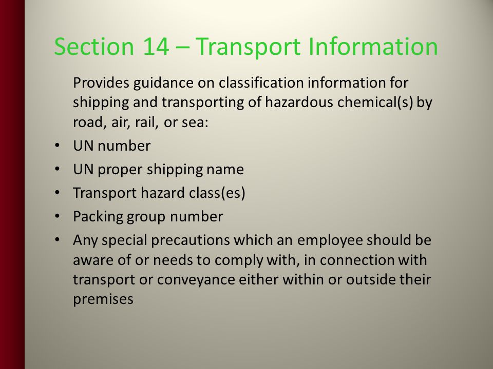 Section 14 – Transport Information Provides guidance on classification information for shipping and transporting of hazardous chemical(s) by road, air, rail, or sea: UN number UN proper shipping name Transport hazard class(es) Packing group number Any special precautions which an employee should be aware of or needs to comply with, in connection with transport or conveyance either within or outside their premises