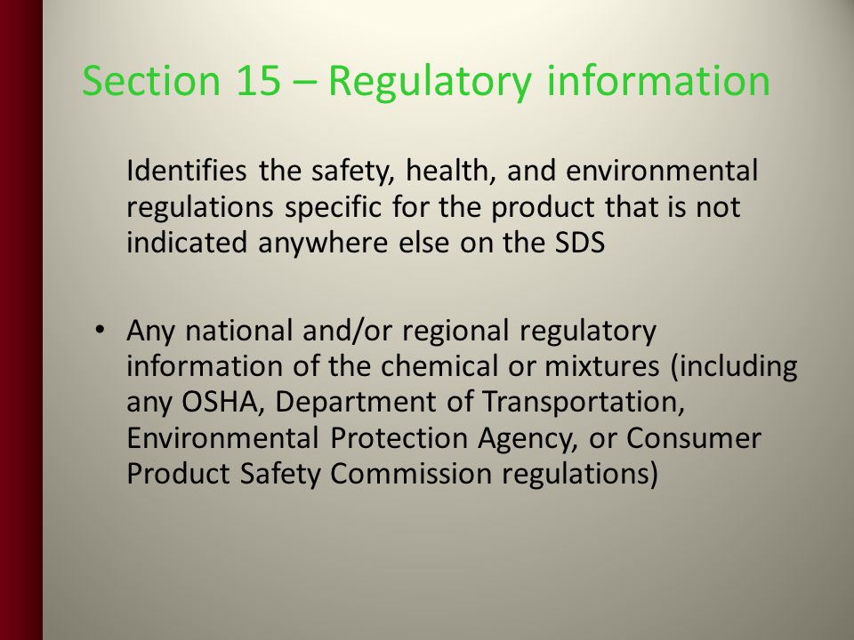 Section 15 – Regulatory information Identifies the safety, health, and environmental regulations specific for the product that is not indicated anywhere else on the SDS Any national and/or regional regulatory information of the chemical or mixtures (including any OSHA, Department of Transportation, Environmental Protection Agency, or Consumer Product Safety Commission regulations)