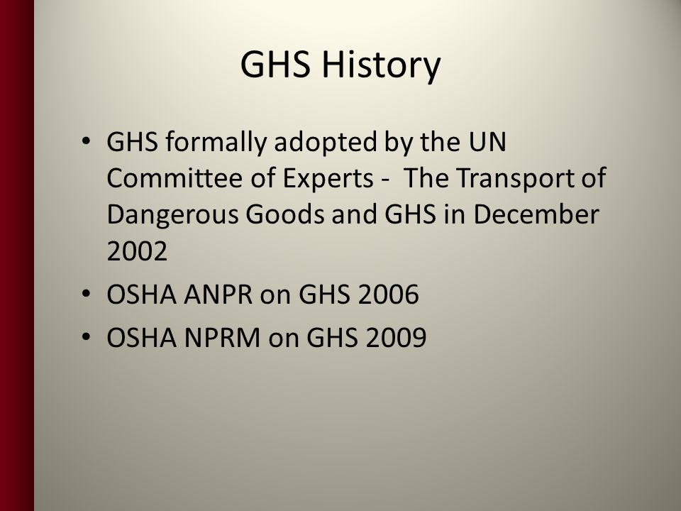 GHS History GHS formally adopted by the UN Committee of Experts - The Transport of Dangerous Goods and GHS in December 2002 OSHA ANPR on GHS 2006 OSHA NPRM on GHS 2009