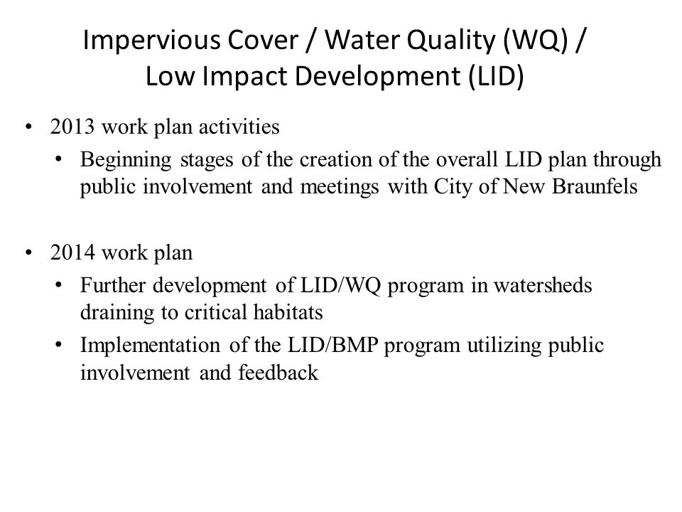 Impervious Cover / Water Quality (WQ) / Low Impact Development (LID) 2013 work plan activities Beginning stages of the creation of the overall LID plan through public involvement and meetings with City of New Braunfels 2014 work plan Further development of LID/WQ program in watersheds draining to critical habitats Implementation of the LID/BMP program utilizing public involvement and feedback