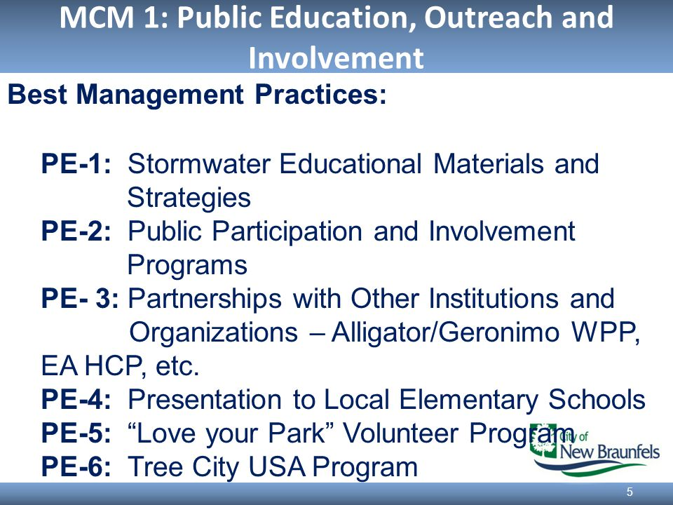 MCM 1: Public Education, Outreach and Involvement 5 Best Management Practices: PE-1: Stormwater Educational Materials and Strategies PE-2: Public Participation and Involvement Programs PE- 3: Partnerships with Other Institutions and Organizations – Alligator/Geronimo WPP, EA HCP, etc.