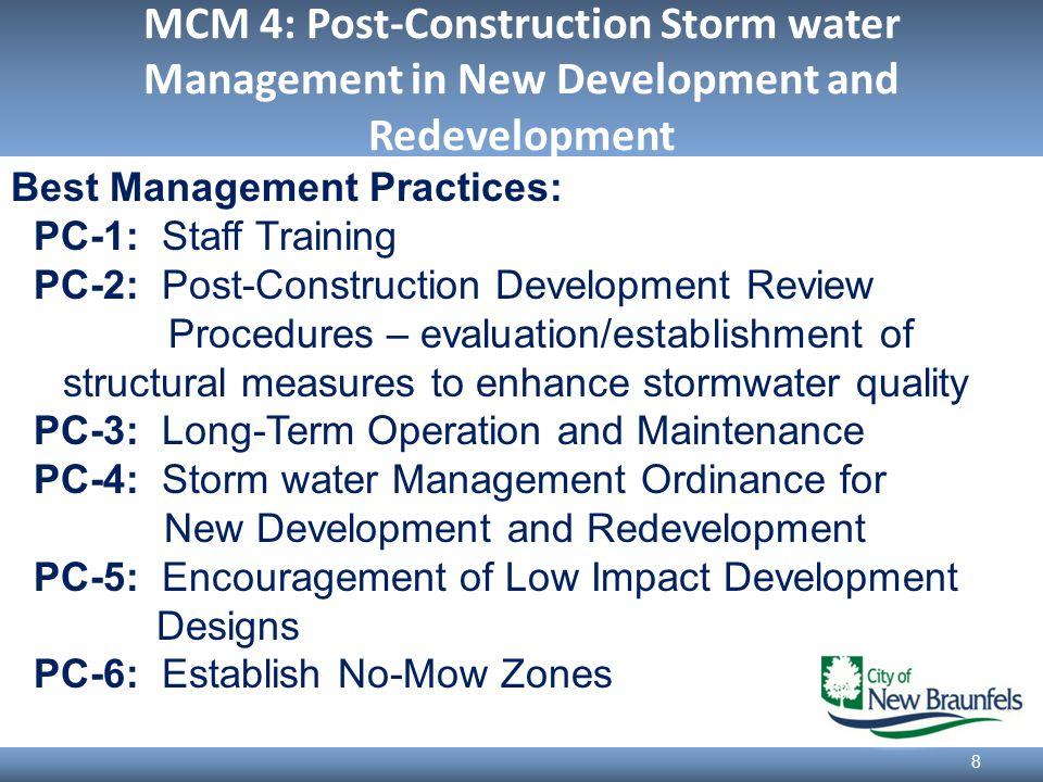 MCM 4: Post-Construction Storm water Management in New Development and Redevelopment 8 Best Management Practices: PC-1: Staff Training PC-2: Post-Construction Development Review Procedures – evaluation/establishment of structural measures to enhance stormwater quality PC-3: Long-Term Operation and Maintenance PC-4: Storm water Management Ordinance for New Development and Redevelopment PC-5: Encouragement of Low Impact Development Designs PC-6: Establish No-Mow Zones