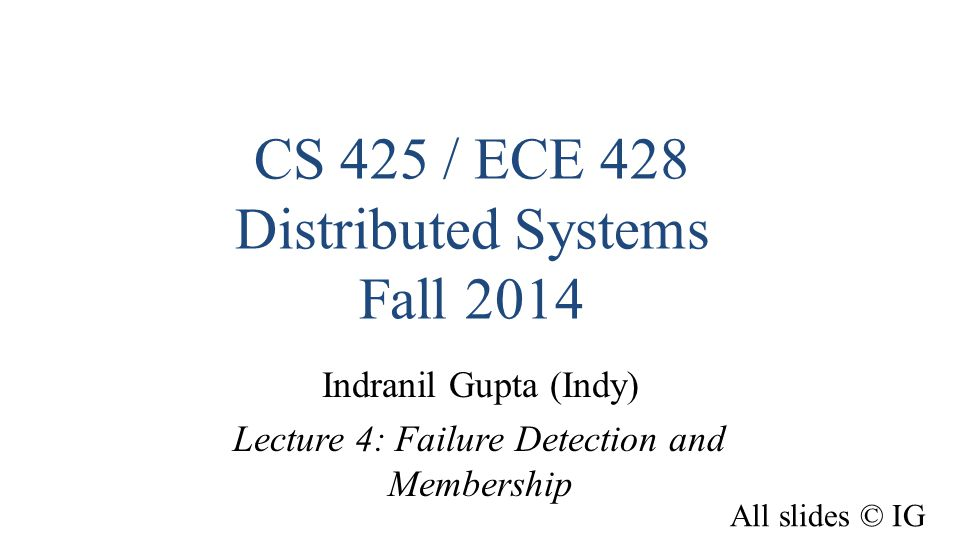 CS 425 / ECE 428 Distributed Systems Fall 2014 Indranil Gupta (Indy) Lecture 4: Failure Detection and Membership All slides © IG
