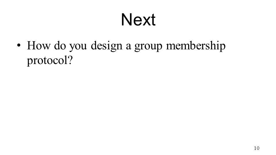 Next How do you design a group membership protocol 10