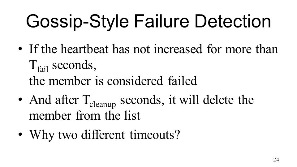 24 Gossip-Style Failure Detection If the heartbeat has not increased for more than T fail seconds, the member is considered failed And after T cleanup seconds, it will delete the member from the list Why two different timeouts
