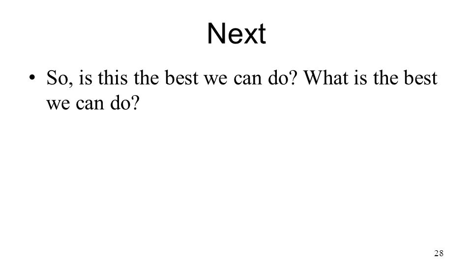 Next So, is this the best we can do What is the best we can do 28