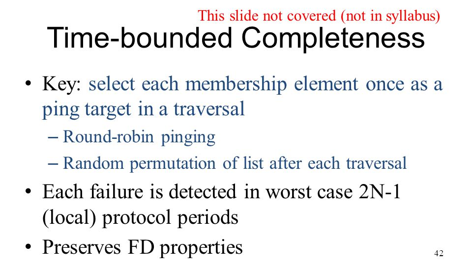 42 Time-bounded Completeness Key: select each membership element once as a ping target in a traversal – Round-robin pinging – Random permutation of list after each traversal Each failure is detected in worst case 2N-1 (local) protocol periods Preserves FD properties This slide not covered (not in syllabus)