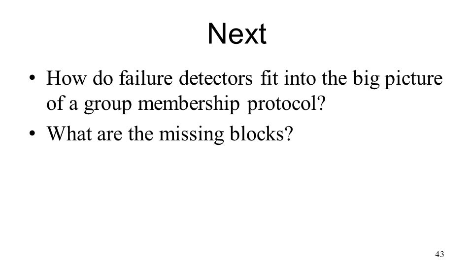 Next How do failure detectors fit into the big picture of a group membership protocol.