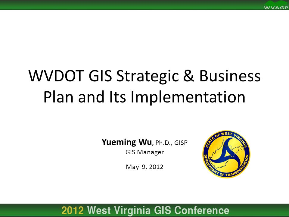 Yueming Wu, Ph.D., GISP GIS Manager May 9, 2012 WVDOT GIS Strategic & Business Plan and Its Implementation