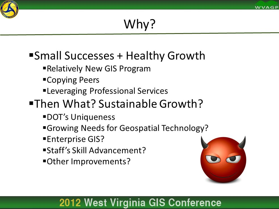 Why?  Small Successes + Healthy Growth  Relatively New GIS Program  Copying Peers  Leveraging Professional Services  Then What? Sustainable Growt