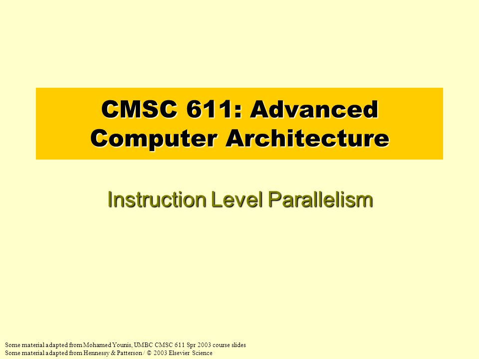 CMSC 611: Advanced Computer Architecture Instruction Level Parallelism Some material adapted from Mohamed Younis, UMBC CMSC 611 Spr 2003 course slides Some material adapted from Hennessy & Patterson / © 2003 Elsevier Science