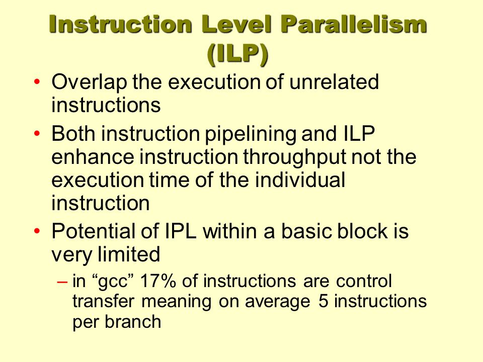 Instruction Level Parallelism (ILP) Overlap the execution of unrelated instructions Both instruction pipelining and ILP enhance instruction throughput not the execution time of the individual instruction Potential of IPL within a basic block is very limited –in gcc 17% of instructions are control transfer meaning on average 5 instructions per branch