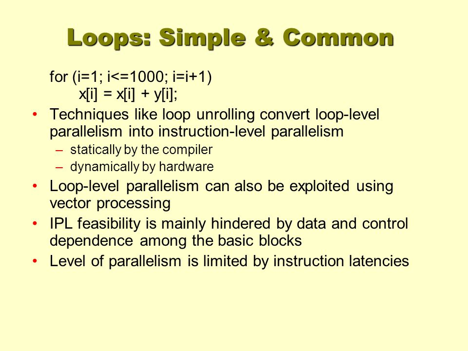 Loops: Simple & Common for (i=1; i<=1000; i=i+1) x[i] = x[i] + y[i]; Techniques like loop unrolling convert loop-level parallelism into instruction-level parallelism –statically by the compiler –dynamically by hardware Loop-level parallelism can also be exploited using vector processing IPL feasibility is mainly hindered by data and control dependence among the basic blocks Level of parallelism is limited by instruction latencies