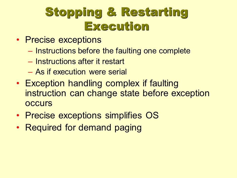Stopping & Restarting Execution Precise exceptions –Instructions before the faulting one complete –Instructions after it restart –As if execution were serial Exception handling complex if faulting instruction can change state before exception occurs Precise exceptions simplifies OS Required for demand paging