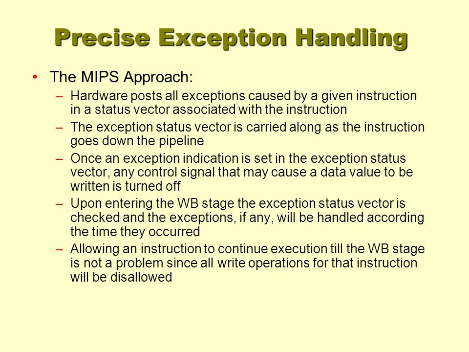 Precise Exception Handling The MIPS Approach: –Hardware posts all exceptions caused by a given instruction in a status vector associated with the instruction –The exception status vector is carried along as the instruction goes down the pipeline –Once an exception indication is set in the exception status vector, any control signal that may cause a data value to be written is turned off –Upon entering the WB stage the exception status vector is checked and the exceptions, if any, will be handled according the time they occurred –Allowing an instruction to continue execution till the WB stage is not a problem since all write operations for that instruction will be disallowed