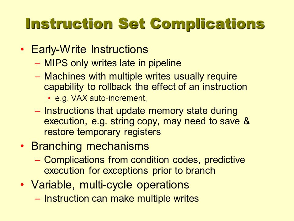 Instruction Set Complications Early-Write Instructions –MIPS only writes late in pipeline –Machines with multiple writes usually require capability to rollback the effect of an instruction e.g.