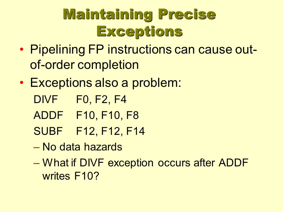 Maintaining Precise Exceptions Pipelining FP instructions can cause out- of-order completion Exceptions also a problem: DIVFF0, F2, F4 ADDFF10, F10, F8 SUBFF12, F12, F14 –No data hazards –What if DIVF exception occurs after ADDF writes F10