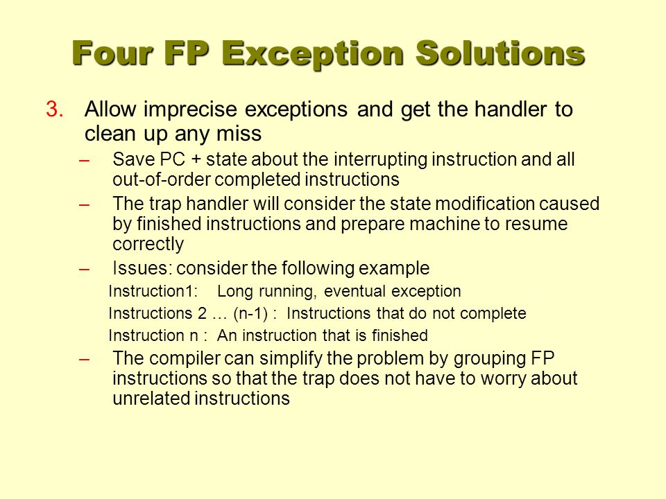 Four FP Exception Solutions 3.Allow imprecise exceptions and get the handler to clean up any miss –Save PC + state about the interrupting instruction and all out-of-order completed instructions –The trap handler will consider the state modification caused by finished instructions and prepare machine to resume correctly –Issues: consider the following example Instruction1: Long running, eventual exception Instructions 2 … (n-1) : Instructions that do not complete Instruction n : An instruction that is finished –The compiler can simplify the problem by grouping FP instructions so that the trap does not have to worry about unrelated instructions