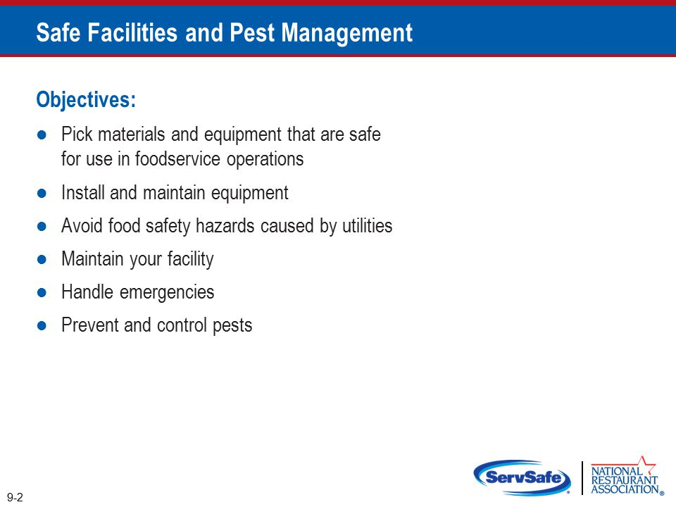 Objectives: Pick materials and equipment that are safe for use in foodservice operations Install and maintain equipment Avoid food safety hazards caused by utilities Maintain your facility Handle emergencies Prevent and control pests 9-2 Safe Facilities and Pest Management