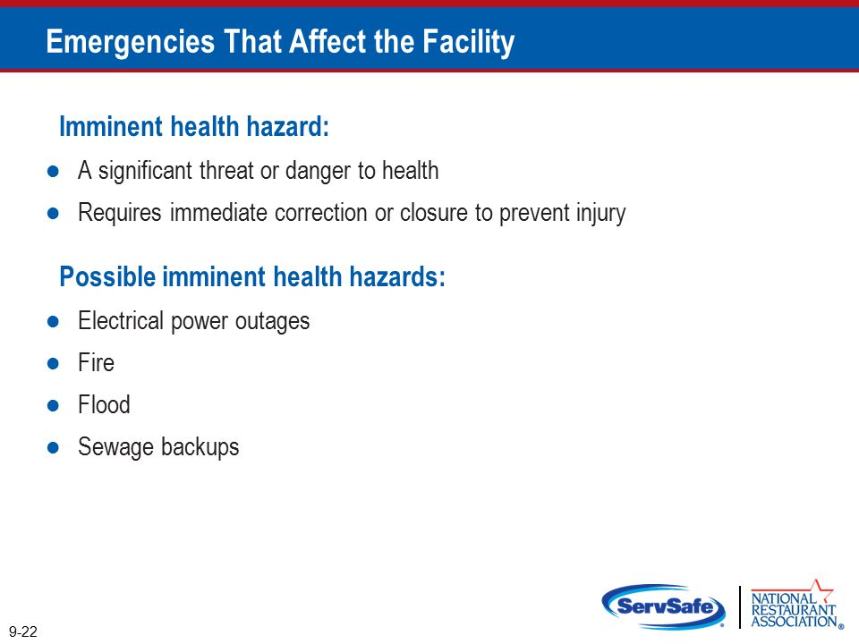 Imminent health hazard: A significant threat or danger to health Requires immediate correction or closure to prevent injury Possible imminent health hazards: Electrical power outages Fire Flood Sewage backups 9-22 Emergencies That Affect the Facility