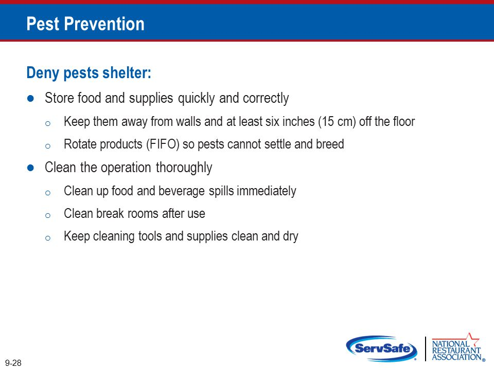 Pest Prevention Deny pests shelter: Store food and supplies quickly and correctly o Keep them away from walls and at least six inches (15 cm) off the floor o Rotate products (FIFO) so pests cannot settle and breed Clean the operation thoroughly o Clean up food and beverage spills immediately o Clean break rooms after use o Keep cleaning tools and supplies clean and dry 9-28