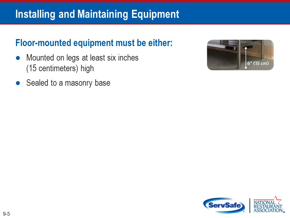 Floor-mounted equipment must be either: Mounted on legs at least six inches (15 centimeters) high Sealed to a masonry base 9-5 Installing and Maintaining Equipment