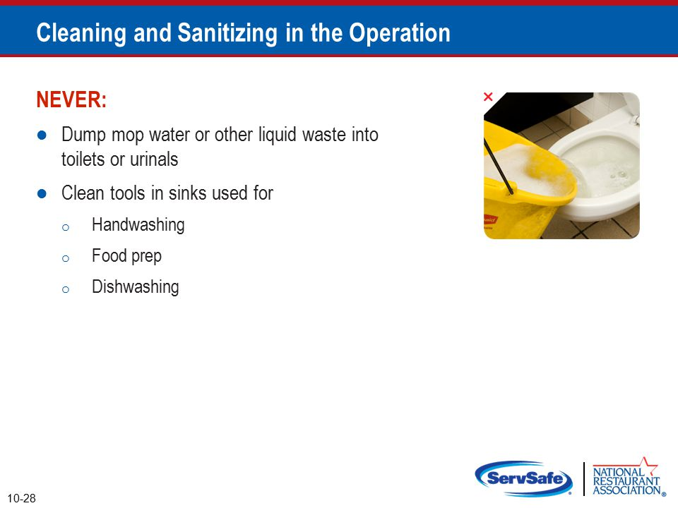 NEVER: Dump mop water or other liquid waste into toilets or urinals Clean tools in sinks used for o Handwashing o Food prep o Dishwashing 10-28 Cleaning and Sanitizing in the Operation