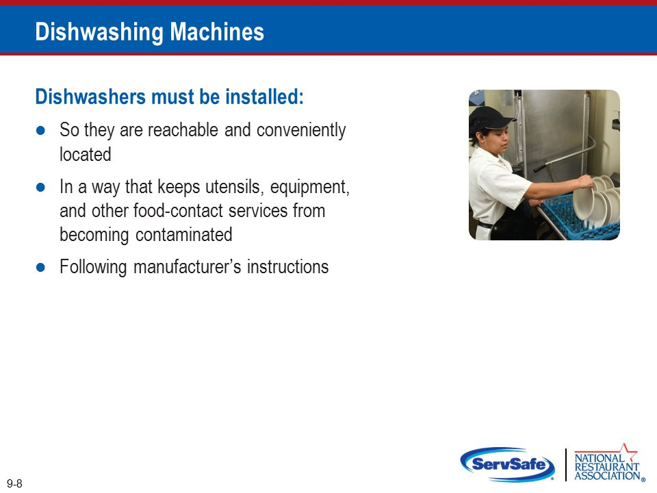 Dishwashers must be installed: So they are reachable and conveniently located In a way that keeps utensils, equipment, and other food-contact services from becoming contaminated Following manufacturer's instructions 9-8 Dishwashing Machines