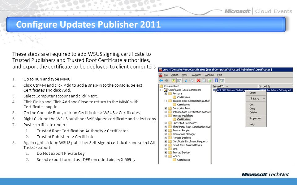 Configure Updates Publisher 2011 Export WSUS Signing Certificate These steps are required to add WSUS signing certificate to Trusted Publishers and Trusted Root Certificate authorities, and export the certificate to be deployed to client computers 1.Go to Run and type MMC 2.Click Ctrl+M and click Add to add a snap-in to the console.