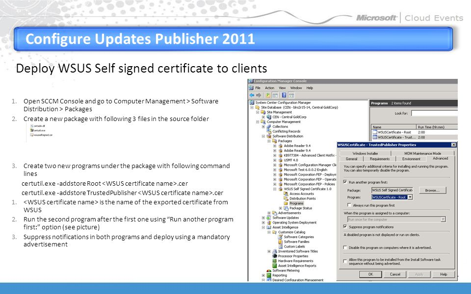 Configure Updates Publisher 2011 Deploy WSUS Self signed certificate to clients 1.Open SCCM Console and go to Computer Management > Software Distribution > Packages 2.Create a new package with following 3 files in the source folder 3.Create two new programs under the package with following command lines certutil.exe -addstore Root.cer certutil.exe -addstore TrustedPublisher.cer 1.