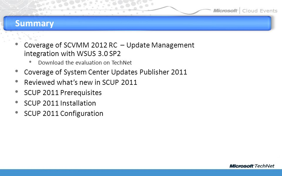 Coverage of SCVMM 2012 RC – Update Management integration with WSUS 3.0 SP2 Download the evaluation on TechNet Coverage of System Center Updates Publisher 2011 Reviewed what's new in SCUP 2011 SCUP 2011 Prerequisites SCUP 2011 Installation SCUP 2011 Configuration Summary