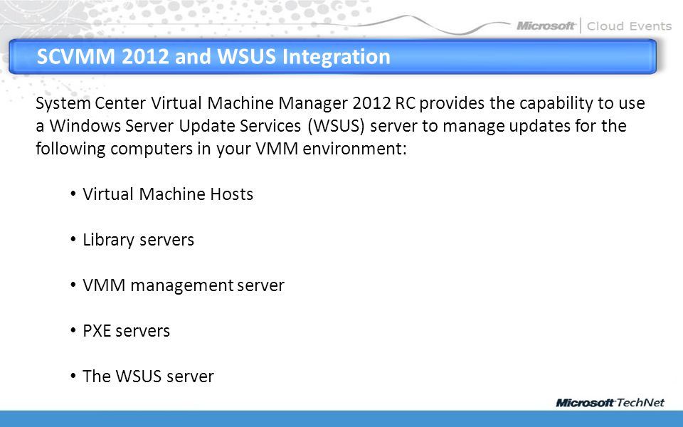 SCVMM 2012 and WSUS Integration System Center Virtual Machine Manager 2012 RC provides the capability to use a Windows Server Update Services (WSUS) server to manage updates for the following computers in your VMM environment: Virtual Machine Hosts Library servers VMM management server PXE servers The WSUS server