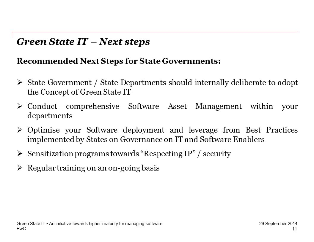 PwC 29 September 2014 Green State IT – Next steps 11 Green State IT An initiative towards higher maturity for managing software Recommended Next Steps for State Governments:  State Government / State Departments should internally deliberate to adopt the Concept of Green State IT  Conduct comprehensive Software Asset Management within your departments  Optimise your Software deployment and leverage from Best Practices implemented by States on Governance on IT and Software Enablers  Sensitization programs towards Respecting IP / security  Regular training on an on-going basis